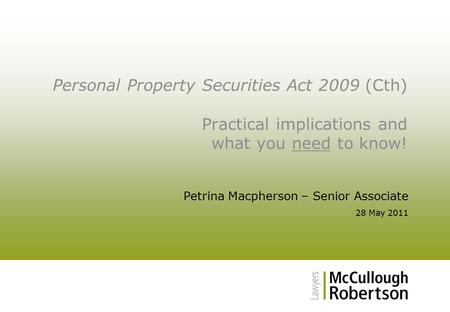 Personal Property Securities Act 2009 (Cth) Practical implications and what you need to know! Petrina Macpherson – Senior Associate 28 May 2011.