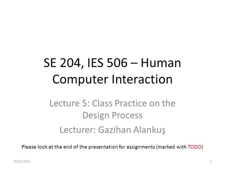 SE 204, IES 506 – Human Computer Interaction Lecture 5: Class Practice on the Design Process Lecturer: Gazihan Alankuş 20.02.20121 Please look at the end.