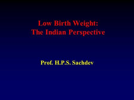 Low Birth Weight: The Indian Perspective Prof. H.P.S. Sachdev.