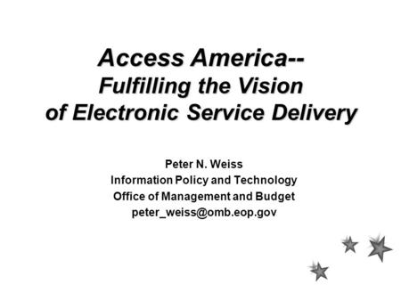 Access America-- Fulfilling the Vision of Electronic Service Delivery Peter N. Weiss Information Policy and Technology Office of Management and Budget.