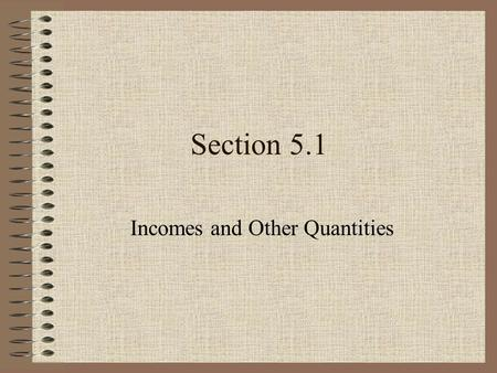 Section 5.1 Incomes and Other Quantities. Examples of Categorical Variables What is your gender? Did you see Toni Morrison last night? How confident are.