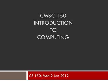 CMSC 150 INTRODUCTION TO COMPUTING CS 150: Mon 9 Jan 2012.