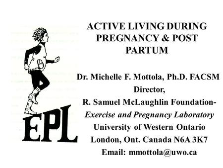 ACTIVE LIVING DURING PREGNANCY & POST PARTUM Dr. Michelle F. Mottola, Ph.D. FACSM Director, R. Samuel McLaughlin Foundation- Exercise and Pregnancy Laboratory.