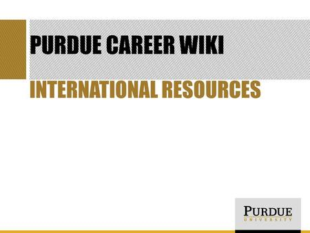 PURDUE CAREER WIKI INTERNATIONAL RESOURCES. GOALS FOR TODAY Learn what the Purdue Career Wiki is and how to use it Become familiar with three international.