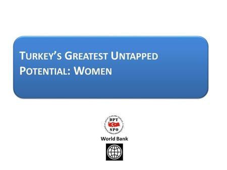 T URKEY ' S G REATEST U NTAPPED P OTENTIAL : W OMEN World Bank.