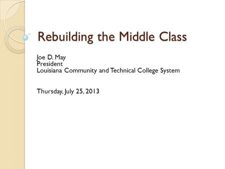Rebuilding the Middle Class Joe D. May President Louisiana Community and Technical College System Thursday, July 25, 2013.