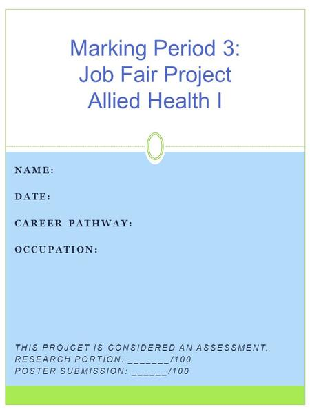 NAME: DATE: CAREER PATHWAY: OCCUPATION: THIS PROJCET IS CONSIDERED AN ASSESSMENT. RESEARCH PORTION: _______/100 POSTER SUBMISSION: ______/100 Marking Period.