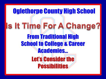 Oglethorpe County High School From Traditional High School to College & Career Academies… Let's Consider the Possibilities.