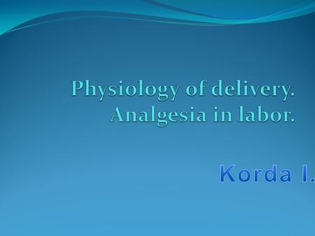 Physiology of delivery. Analgesia in labor.