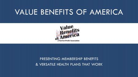 VALUE BENEFITS OF AMERICA PRESENTING MEMBERSHIP BENEFITS & VERSATILE HEALTH PLANS THAT WORK.