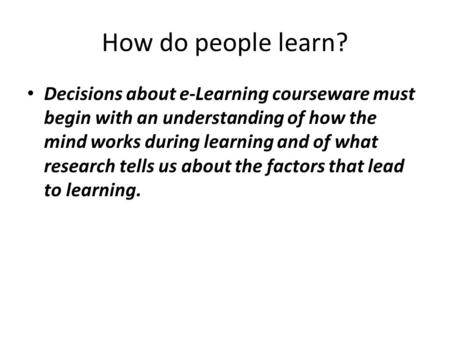 How do people learn? Decisions about e-Learning courseware must begin with an understanding of how the mind works during learning and of what research.