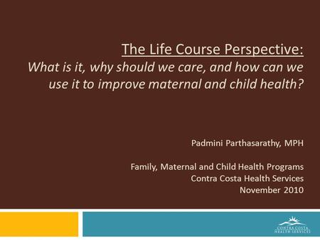 The Life Course Perspective: What is it, why should we care, and how can we use it to improve maternal and child health? Padmini Parthasarathy, MPH Family,