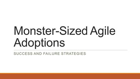 Monster-Sized Agile Adoptions SUCCESS AND FAILURE STRATEGIES.