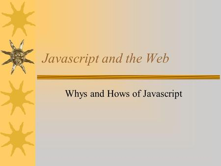 Javascript and the Web Whys and Hows of Javascript.