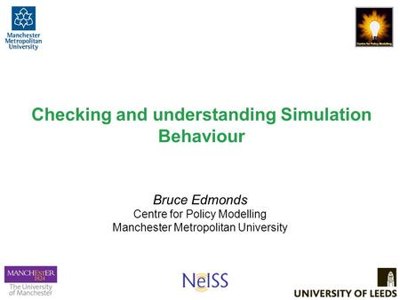 Checking and understanding Simulation Behaviour Bruce Edmonds Centre for Policy Modelling Manchester Metropolitan University.