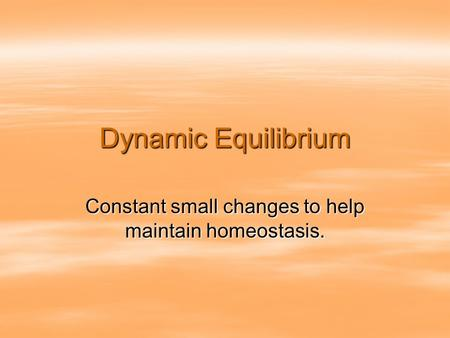 Dynamic Equilibrium Constant small changes to help maintain homeostasis.