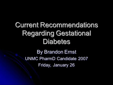 Current Recommendations Regarding Gestational Diabetes By Brandon Ernst UNMC PharmD Candidate 2007 Friday, January 26.