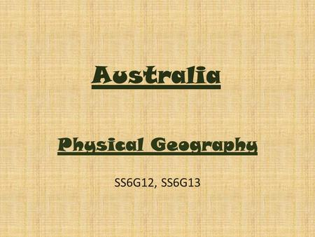 Australia Physical Geography SS6G12, SS6G13. Essential Questions What are the physical features of Australia and where are they located? How has the geography.