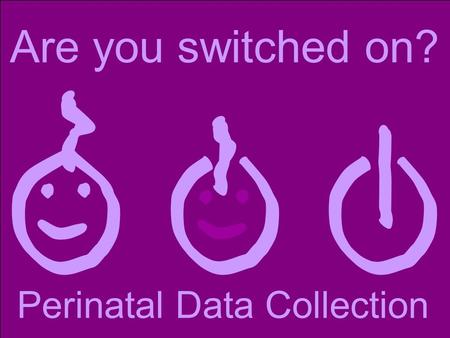 Are you switched on? Perinatal Data Collection. Education session Presenter's name.