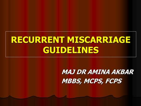 RECURRENT MISCARRIAGE GUIDELINES RECURRENT MISCARRIAGE GUIDELINES MAJ DR AMINA AKBAR MBBS, MCPS, FCPS.