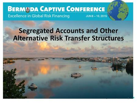 JUN 8 – 10, 2015 Segregated Accounts and Other Alternative Risk Transfer Structures 1.