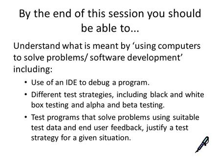 By the end of this session you should be able to... Understand what is meant by 'using computers to solve problems/ software development' including: Use.