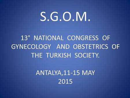 S.G.O.M. 13° NATIONAL CONGRESS OF GYNECOLOGY AND OBSTETRICS OF THE TURKISH SOCIETY. ANTALYA,11-15 MAY 2015.