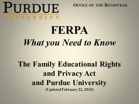 O FFICE OF THE R EGISTRAR FERPA What you Need to Know The Family Educational Rights and Privacy Act and Purdue University (Updated February 22, 2010)