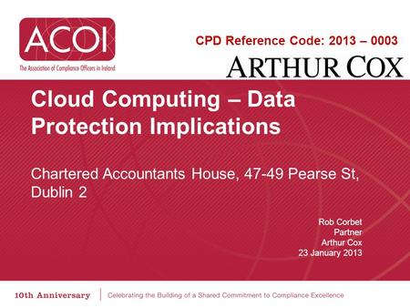 <strong>Cloud</strong> <strong>Computing</strong> – Data Protection Implications Chartered Accountants House, 47-49 Pearse St, Dublin 2 Rob Corbet Partner Arthur Cox 23 January 2013 CPD.