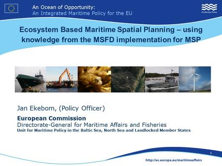 An Ocean of Opportunity: An Integrated Maritime Policy for the EU 1 Jan Ekebom, (Policy Officer) European Commission Directorate-General for Maritime Affairs.