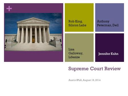 + Supreme Court Review Austin IPLA, August 19, 2014 Rob King, Silicon Labs Anthony Peterman, Dell Lisa Galloway, Lifesize Jennifer Kuhn.