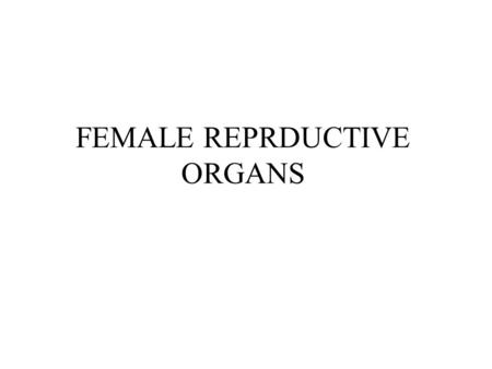 FEMALE REPRDUCTIVE ORGANS.  Primary reproductive organs; Ovaries.