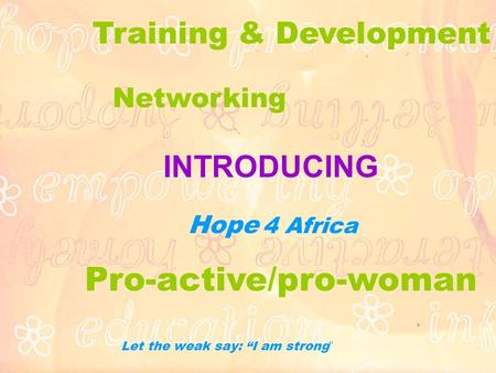 "INTRODUCING Hope 4 Africa Let the weak say: ""I am strong "" Pro-active/pro-woman Networking Training & Development."