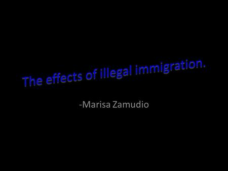 -Marisa Zamudio. My topic is what negative effects illegal immigration has on the USA.