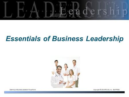 E SSENTIALS OF B USINESS L EADERSHIP PowerPoint Copyright © 2013 BTS USA, Inc. EBLPPT002 Essentials of Business Leadership.