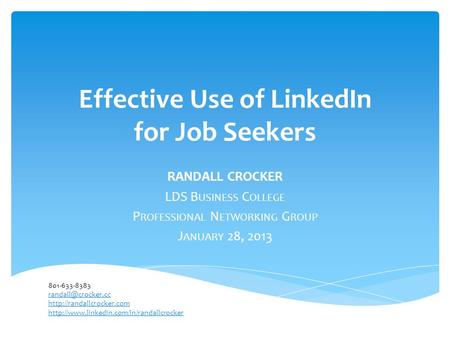 Effective Use of LinkedIn for Job Seekers RANDALL CROCKER LDS B USINESS C OLLEGE P ROFESSIONAL N ETWORKING G ROUP J ANUARY 28, 2013 801-633-8383