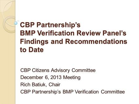 CBP Partnership's BMP Verification Review Panel's Findings and Recommendations to Date CBP Citizens Advisory Committee December 6, 2013 Meeting Rich Batiuk,