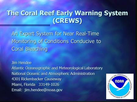 The Coral Reef Early Warning System (CREWS) An Expert System for Near Real-Time Monitoring of Conditions Conducive to Coral Bleaching Jim Hendee Atlantic.
