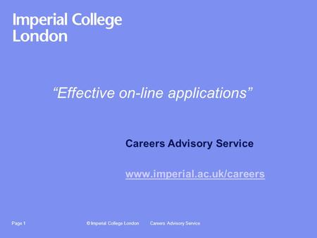 "© Imperial College LondonCareers Advisory ServicePage 1 ""Effective on-line applications"" Careers Advisory Service www.imperial.ac.uk/careers."