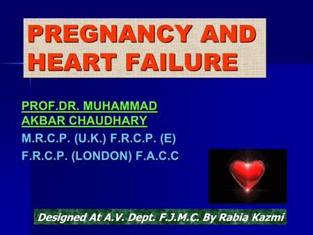 PREGNANCY AND HEART FAILURE PROF.DR. MUHAMMAD AKBAR CHAUDHARY M.R.C.P. (U.K.) F.R.C.P. (E) F.R.C.P. (LONDON) F.A.C.C Designed At A.V. Dept. F.J.M.C. By.
