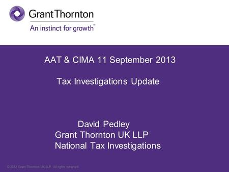 © 2012 Grant Thornton UK LLP. All rights reserved. AAT & CIMA 11 September 2013 Tax Investigations Update David Pedley Grant Thornton UK LLP National Tax.