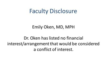 Faculty Disclosure Emily Oken, MD, MPH Dr. Oken has listed no financial interest/arrangement that would be considered a conflict of interest.