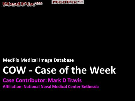 MedPix Medical Image Database COW - Case of the Week Case Contributor: Mark D Travis Affiliation: National Naval Medical Center Bethesda.