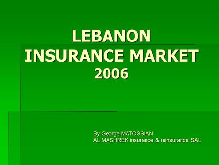 LEBANON INSURANCE MARKET 2006 By George MATOSSIAN AL MASHREK insurance & reinsurance SAL.