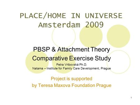 1 PLACE/HOME IN UNIVERSE Amsterdam 2009 PBSP & Attachment Theory Comparative Exercise S tudy Petra Vrtbovská Ph.D. Natama – Institute for Family Care Development,