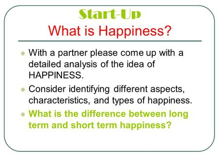 Start-Up What is Happiness? With a partner please come up with a detailed analysis of the idea of HAPPINESS. Consider identifying different aspects, characteristics,