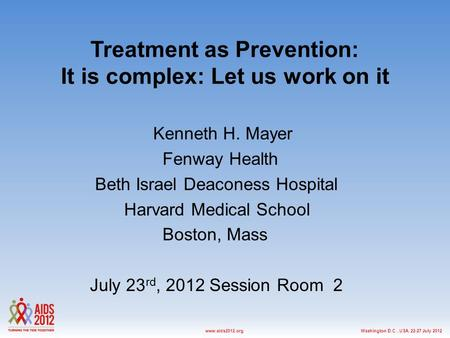 Washington D.C., USA, 22-27 July 2012www.aids2012.org Treatment as Prevention: It is complex: Let us work on it Kenneth H. Mayer Fenway Health Beth Israel.