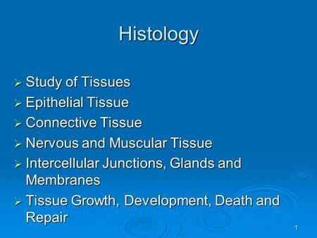 1 Histology  Study of Tissues  Epithelial Tissue  Connective Tissue  Nervous and Muscular Tissue  Intercellular Junctions, Glands and Membranes 