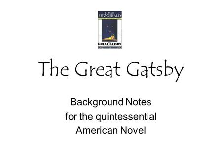 The Great Gatsby Background Notes for the quintessential American Novel.