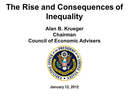 The Rise and Consequences of Inequality Alan B. Krueger Chairman Council of Economic Advisers January 12, 2012.